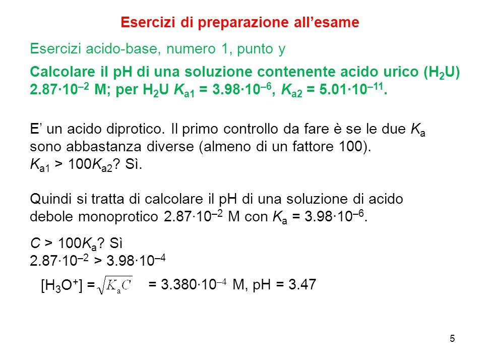 5 Esercizi di preparazione all'esame Calcolare il pH di una soluzione contenente acido urico (H 2 U) 2.87∙10 –2 M; per H 2 U K a1 = 3.98∙10 –6, K a2 =