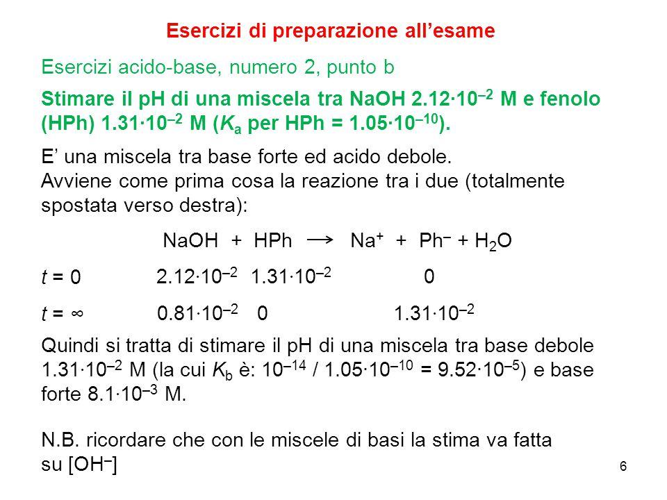 6 Esercizi di preparazione all'esame Stimare il pH di una miscela tra NaOH 2.12∙10 –2 M e fenolo (HPh) 1.31∙10 –2 M (K a per HPh = 1.05∙10 –10 ). Eser