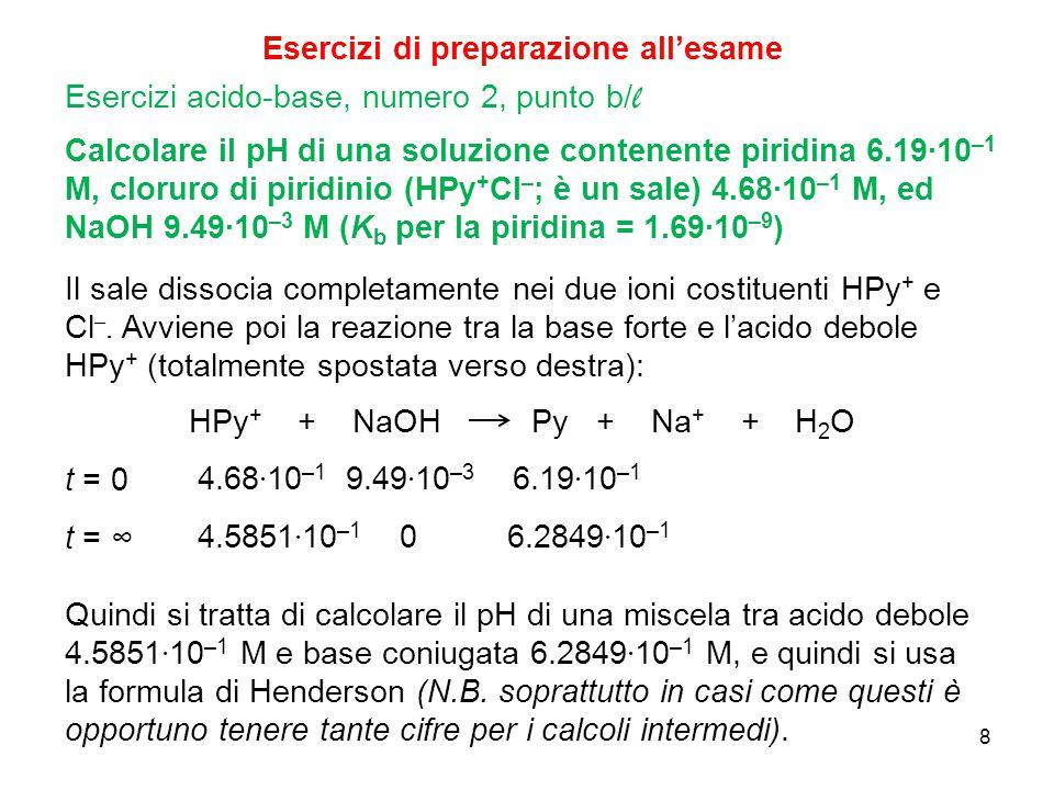 8 Calcolare il pH di una soluzione contenente piridina 6.19∙10 –1 M, cloruro di piridinio (HPy + Cl – ; è un sale) 4.68∙10 –1 M, ed NaOH 9.49∙10 –3 M