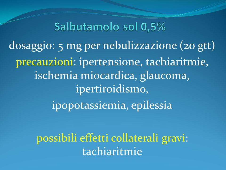 dosaggio: 5 mg per nebulizzazione (20 gtt) precauzioni: ipertensione, tachiaritmie, ischemia miocardica, glaucoma, ipertiroidismo, ipopotassiemia, epilessia possibili effetti collaterali gravi: tachiaritmie