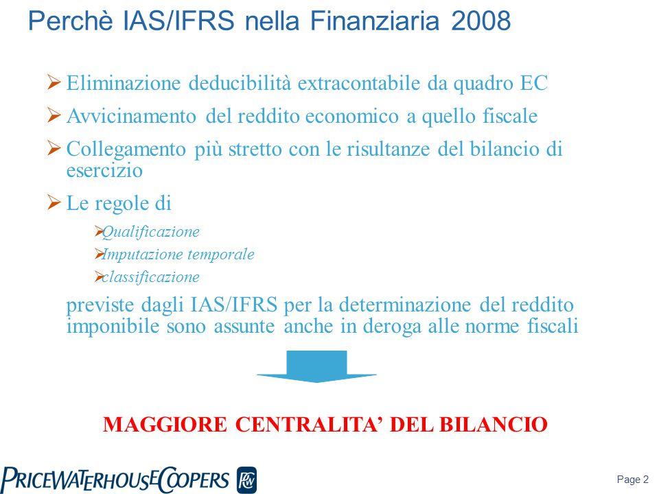 Page 2 Perchè IAS/IFRS nella Finanziaria 2008  Eliminazione deducibilità extracontabile da quadro EC  Avvicinamento del reddito economico a quello fiscale  Collegamento più stretto con le risultanze del bilancio di esercizio  Le regole di  Qualificazione  Imputazione temporale  classificazione previste dagli IAS/IFRS per la determinazione del reddito imponibile sono assunte anche in deroga alle norme fiscali MAGGIORE CENTRALITA' DEL BILANCIO