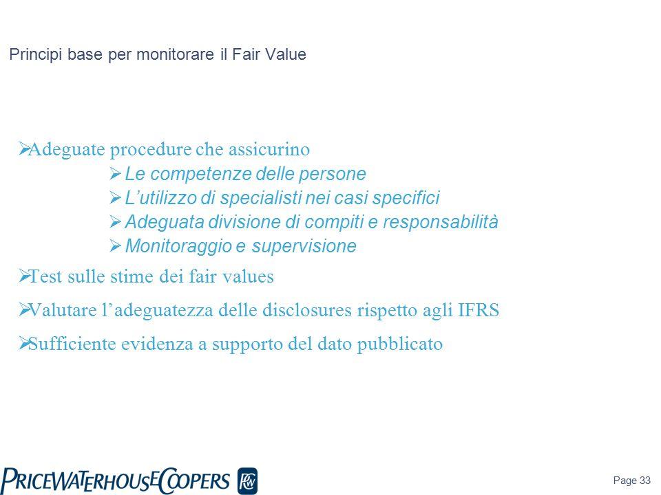 Page 33 Principi base per monitorare il Fair Value  Adeguate procedure che assicurino  Le competenze delle persone  L'utilizzo di specialisti nei casi specifici  Adeguata divisione di compiti e responsabilità  Monitoraggio e supervisione  Test sulle stime dei fair values  Valutare l'adeguatezza delle disclosures rispetto agli IFRS  Sufficiente evidenza a supporto del dato pubblicato