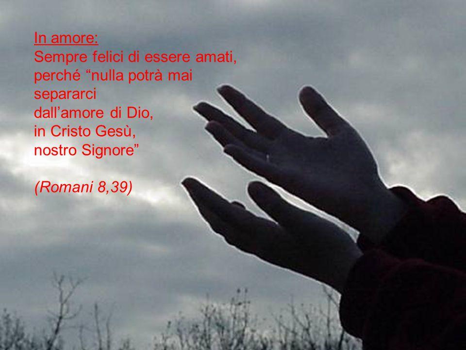 In amore: Sempre felici di essere amati, perché nulla potrà mai separarci dall'amore di Dio, in Cristo Gesù, nostro Signore (Romani 8,39)
