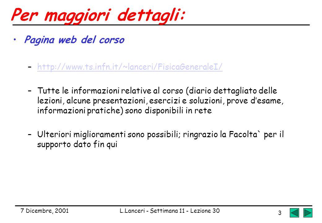 7 Dicembre, 2001L.Lanceri - Settimana 11 - Lezione 30 3 Per maggiori dettagli: Pagina web del corso –http://www.ts.infn.it/~lanceri/FisicaGeneraleI/http://www.ts.infn.it/~lanceri/FisicaGeneraleI/ –Tutte le informazioni relative al corso (diario dettagliato delle lezioni, alcune presentazioni, esercizi e soluzioni, prove d'esame, informazioni pratiche) sono disponibili in rete –Ulteriori miglioramenti sono possibili; ringrazio la Facolta` per il supporto dato fin qui