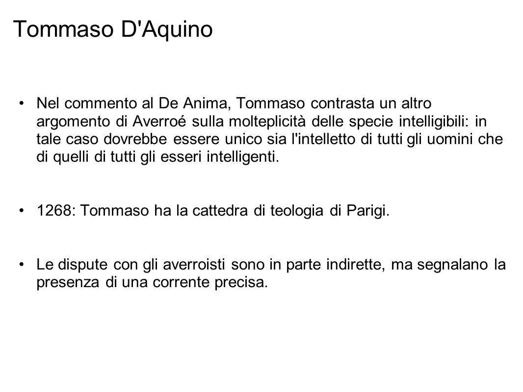 Tommaso D Aquino Nel commento al De Anima, Tommaso contrasta un altro argomento di Averroé sulla molteplicità delle specie intelligibili: in tale caso dovrebbe essere unico sia l intelletto di tutti gli uomini che di quelli di tutti gli esseri intelligenti.
