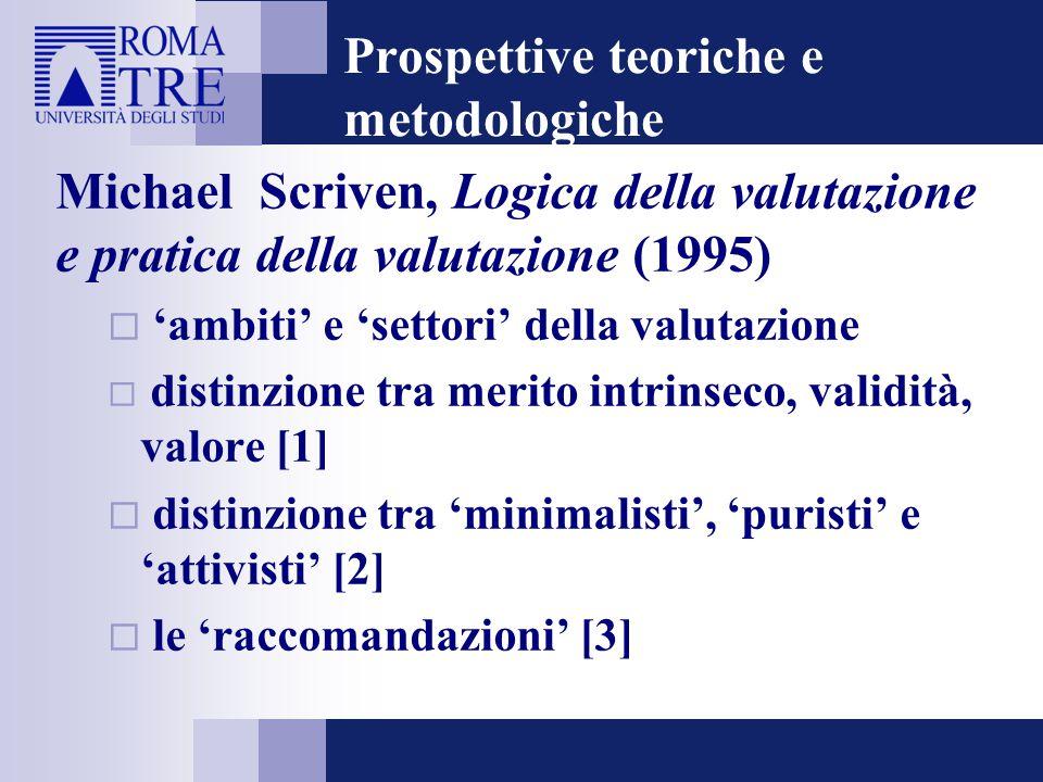 Prospettive teoriche e metodologiche Michael Scriven, Logica della valutazione e pratica della valutazione (1995)  'ambiti' e 'settori' della valutazione  distinzione tra merito intrinseco, validità, valore [1]  distinzione tra 'minimalisti', 'puristi' e 'attivisti' [2]  le 'raccomandazioni' [3]