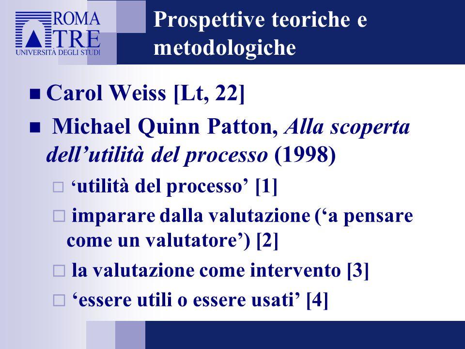 Prospettive teoriche e metodologiche Carol Weiss [Lt, 22] Michael Quinn Patton, Alla scoperta dell'utilità del processo (1998)  ' utilità del processo' [1]  imparare dalla valutazione ('a pensare come un valutatore') [2]  la valutazione come intervento [3]  'essere utili o essere usati' [4]