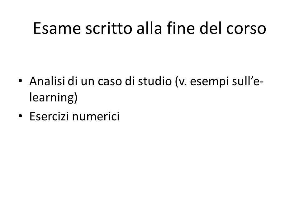 Esame scritto alla fine del corso Analisi di un caso di studio (v. esempi sull'e- learning) Esercizi numerici