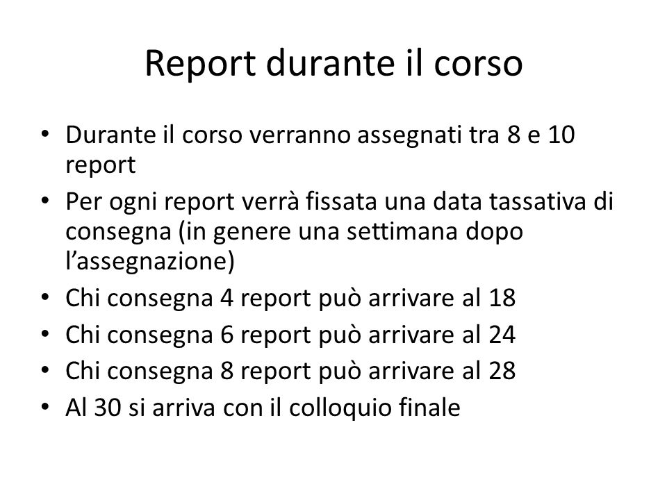 Report durante il corso Durante il corso verranno assegnati tra 8 e 10 report Per ogni report verrà fissata una data tassativa di consegna (in genere