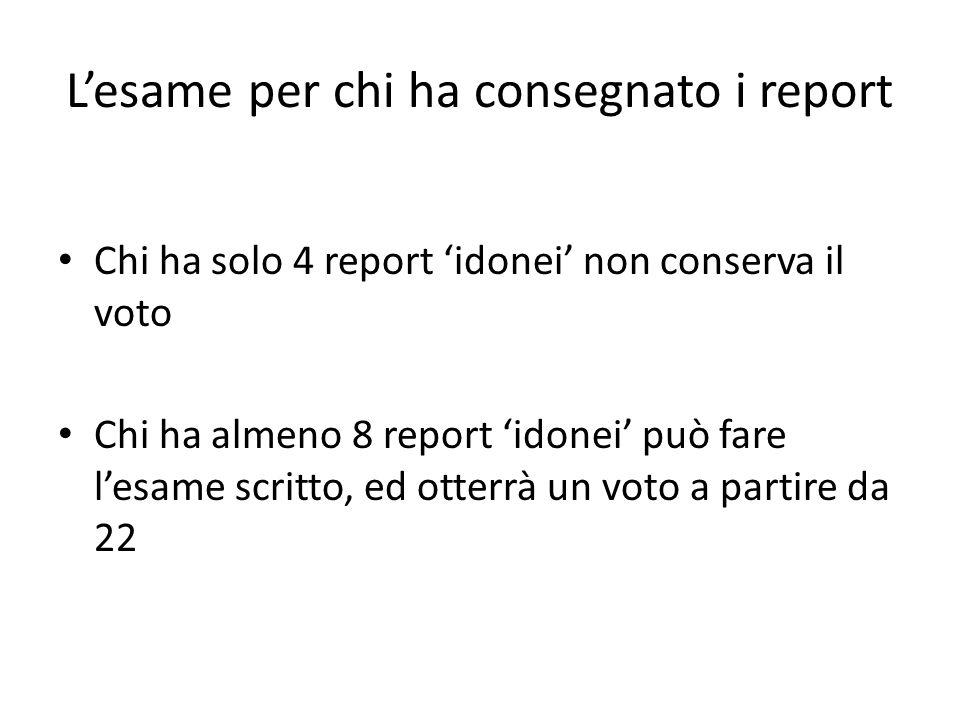 L'esame per chi ha consegnato i report Chi ha solo 4 report 'idonei' non conserva il voto Chi ha almeno 8 report 'idonei' può fare l'esame scritto, ed