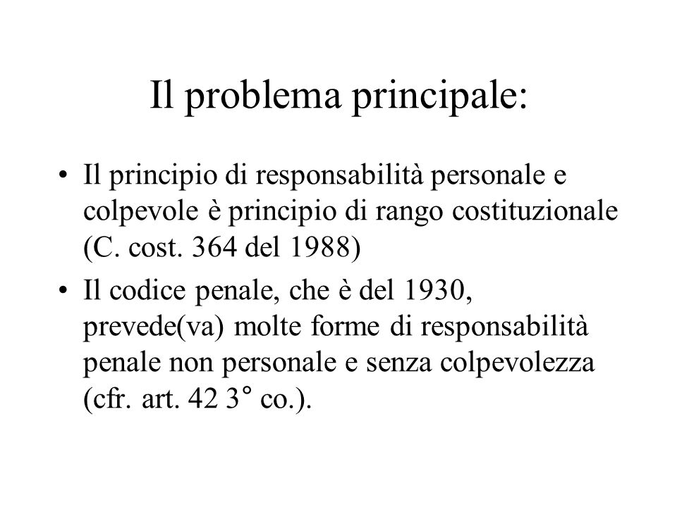Il problema principale: Il principio di responsabilità personale e colpevole è principio di rango costituzionale (C. cost. 364 del 1988) Il codice pen