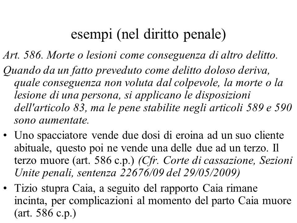 esempi (nel diritto penale) Art. 586. Morte o lesioni come conseguenza di altro delitto. Quando da un fatto preveduto come delitto doloso deriva, qual