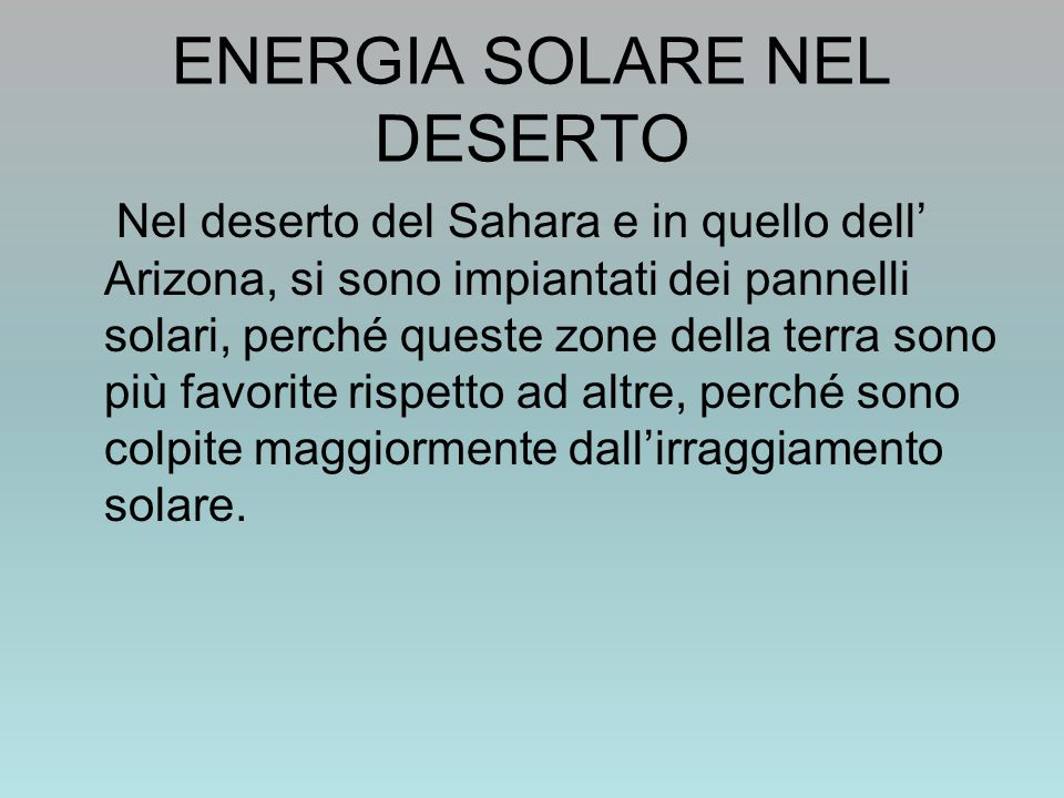ENERGIA SOLARE NEL DESERTO Nel deserto del Sahara e in quello dell' Arizona, si sono impiantati dei pannelli solari, perché queste zone della terra sono più favorite rispetto ad altre, perché sono colpite maggiormente dall'irraggiamento solare.
