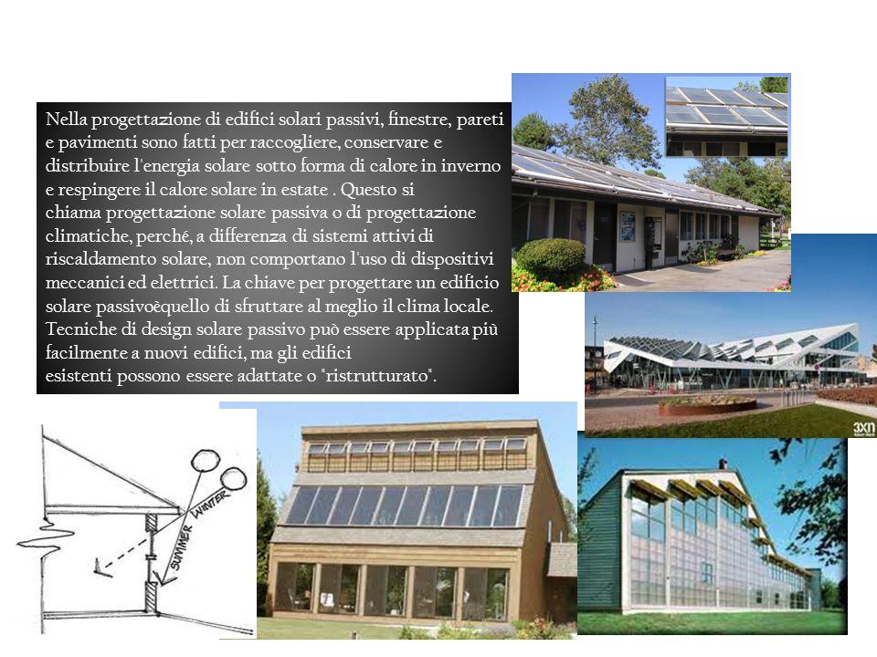 Progettazione di edifici solari passivi Passive solar building design Nella progettazione di edifici solari passivi, finestre, pareti e pavimenti sono fatti per raccogliere, conservare e distribuire l energia solare sotto forma di calore in inverno e respingere il calore solare in estate.