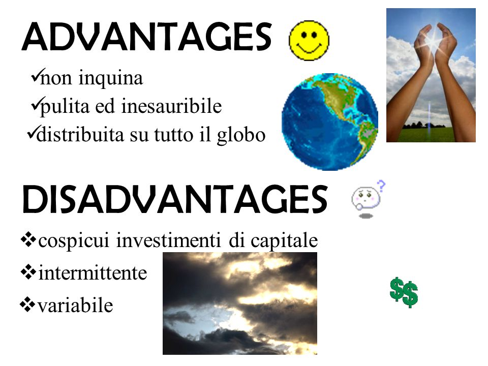 ADVANTAGES DISADVANTAGES pulita ed inesauribile non inquina distribuita su tutto il globo  intermittente  variabile  cospicui investimenti di capit