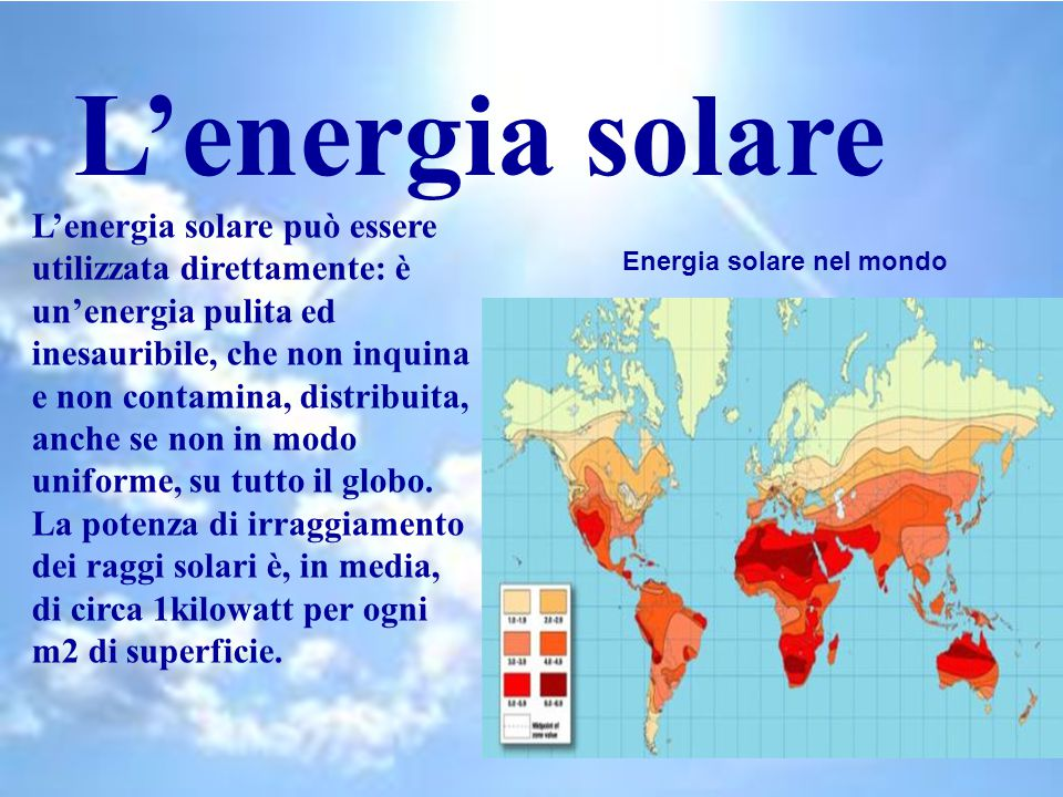 L'energia solare L'energia solare può essere utilizzata direttamente: è un'energia pulita ed inesauribile, che non inquina e non contamina, distribuita, anche se non in modo uniforme, su tutto il globo.