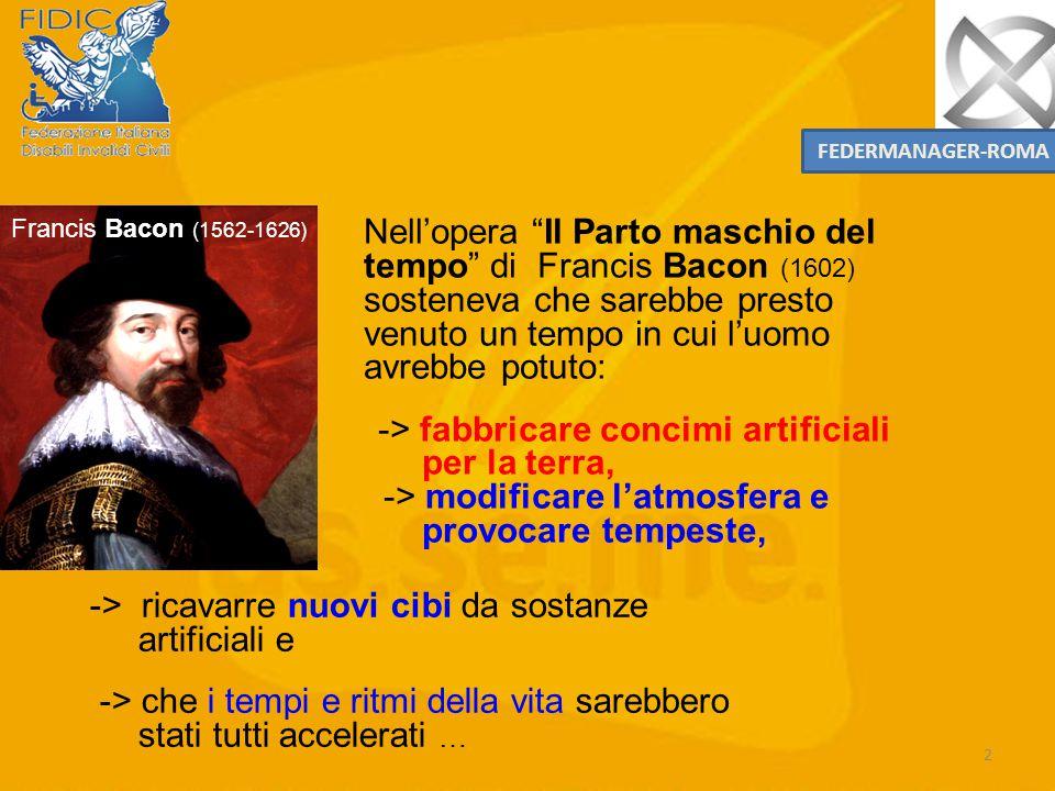 2 Francis Bacon (1562-1626) Nell'opera Il Parto maschio del tempo di Francis Bacon (1602) sosteneva che sarebbe presto venuto un tempo in cui l'uomo avrebbe potuto: -> fabbricare concimi artificiali per la terra, -> modificare l'atmosfera e provocare tempeste, -> ricavarre nuovi cibi da sostanze artificiali e -> che i tempi e ritmi della vita sarebbero stati tutti accelerati … FEDERMANAGER-ROMA