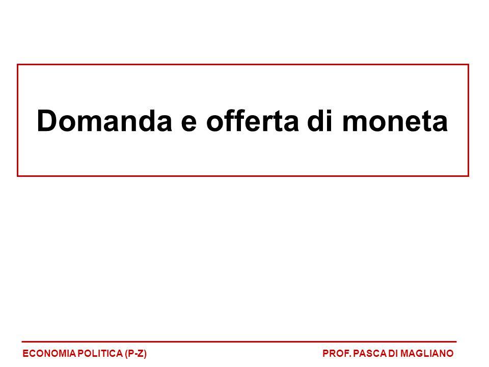 Domanda e offerta di moneta ECONOMIA POLITICA (P-Z)PROF. PASCA DI MAGLIANO