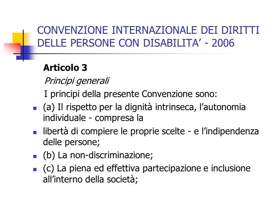 CONVENZIONE INTERNAZIONALE DEI DIRITTI DELLE PERSONE CON DISABILITA' - 2006 Articolo 3 Principi generali I principi della presente Convenzione sono: (a) Il rispetto per la dignità intrinseca, l'autonomia individuale - compresa la libertà di compiere le proprie scelte - e l'indipendenza delle persone; (b) La non-discriminazione; (c) La piena ed effettiva partecipazione e inclusione all'interno della società;