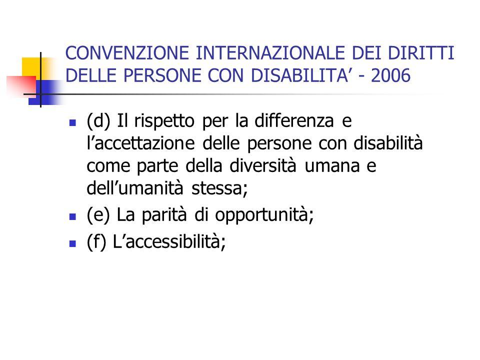 CONVENZIONE INTERNAZIONALE DEI DIRITTI DELLE PERSONE CON DISABILITA' - 2006 (d) Il rispetto per la differenza e l'accettazione delle persone con disabilità come parte della diversità umana e dell'umanità stessa; (e) La parità di opportunità; (f) L'accessibilità;