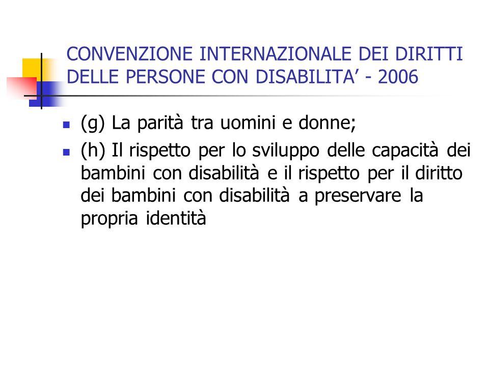 CONVENZIONE INTERNAZIONALE DEI DIRITTI DELLE PERSONE CON DISABILITA' - 2006 (g) La parità tra uomini e donne; (h) Il rispetto per lo sviluppo delle capacità dei bambini con disabilità e il rispetto per il diritto dei bambini con disabilità a preservare la propria identità