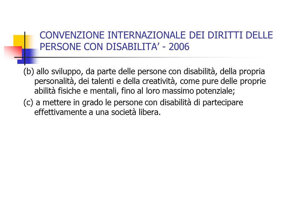 CONVENZIONE INTERNAZIONALE DEI DIRITTI DELLE PERSONE CON DISABILITA' - 2006 (b) allo sviluppo, da parte delle persone con disabilità, della propria personalità, dei talenti e della creatività, come pure delle proprie abilità fisiche e mentali, fino al loro massimo potenziale; (c) a mettere in grado le persone con disabilità di partecipare effettivamente a una società libera.