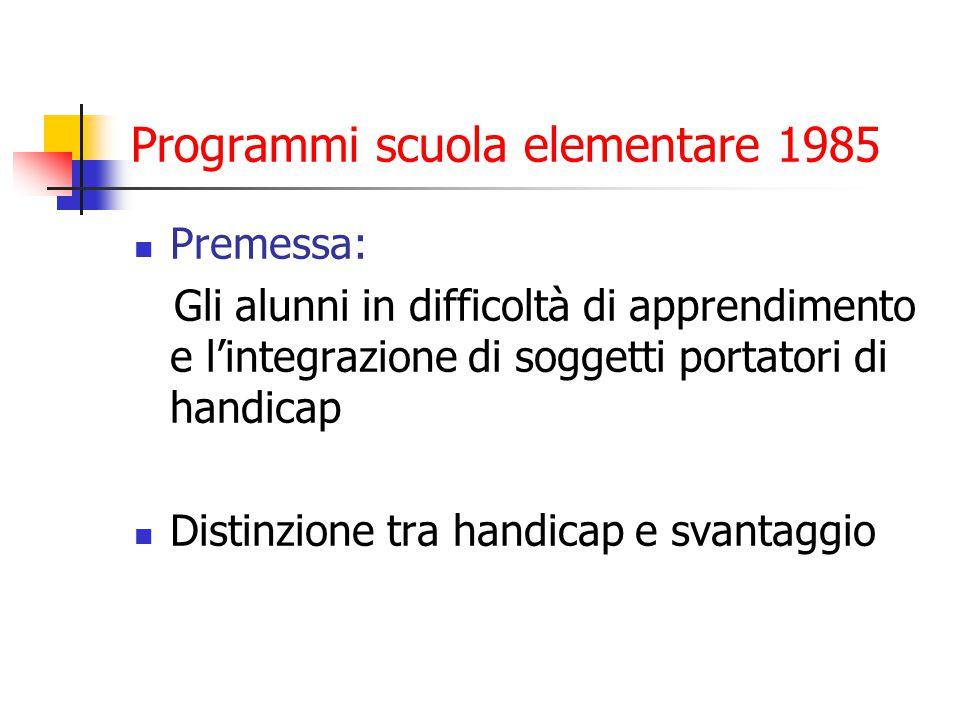 Programmi scuola elementare 1985 Premessa: Gli alunni in difficoltà di apprendimento e l'integrazione di soggetti portatori di handicap Distinzione tra handicap e svantaggio