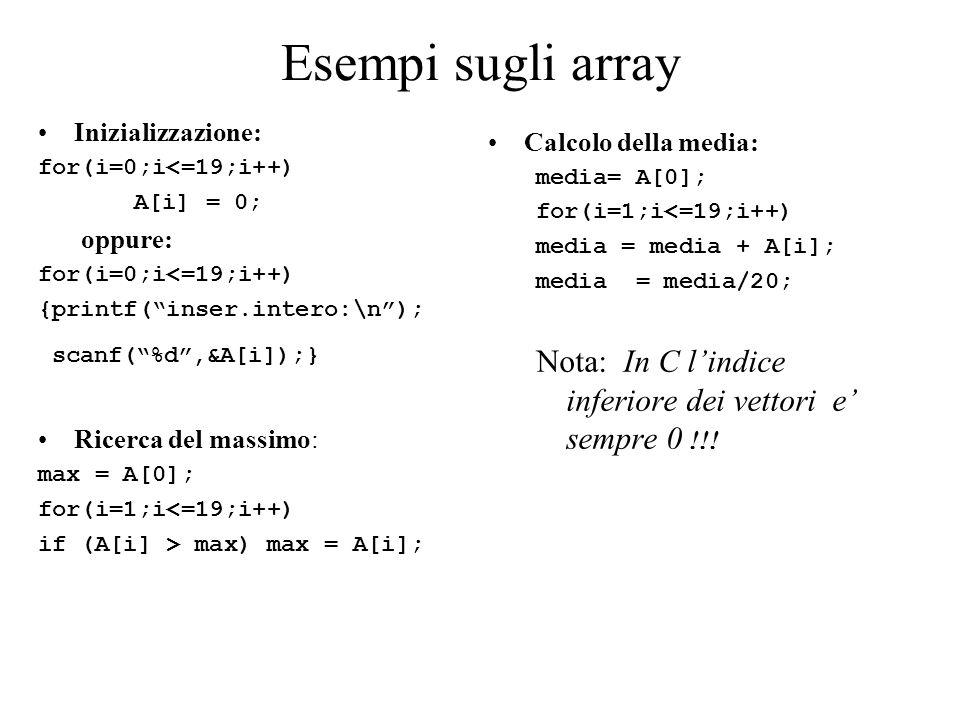 Esempi sugli array Inizializzazione: for(i=0;i<=19;i++) A[i] = 0; oppure: for(i=0;i<=19;i++) {printf( inser.intero:\n ); scanf( %d ,&A[i]);} Ricerca del massimo: max = A[0]; for(i=1;i<=19;i++) if (A[i] > max) max = A[i]; Calcolo della media: media= A[0]; for(i=1;i<=19;i++) media = media + A[i]; media = media/20; Nota: In C l'indice inferiore dei vettori e' sempre 0 !!!