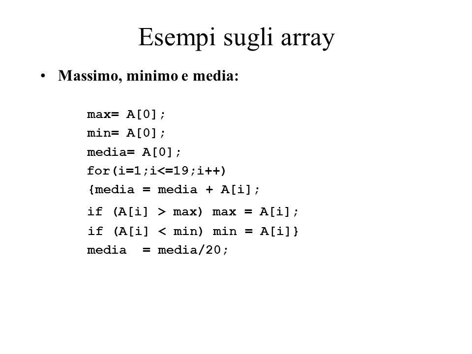 Esempi sugli array Massimo, minimo e media: max= A[0]; min= A[0]; media= A[0]; for(i=1;i<=19;i++) {media = media + A[i]; if (A[i] > max) max = A[i]; if (A[i] < min) min = A[i]} media = media/20;