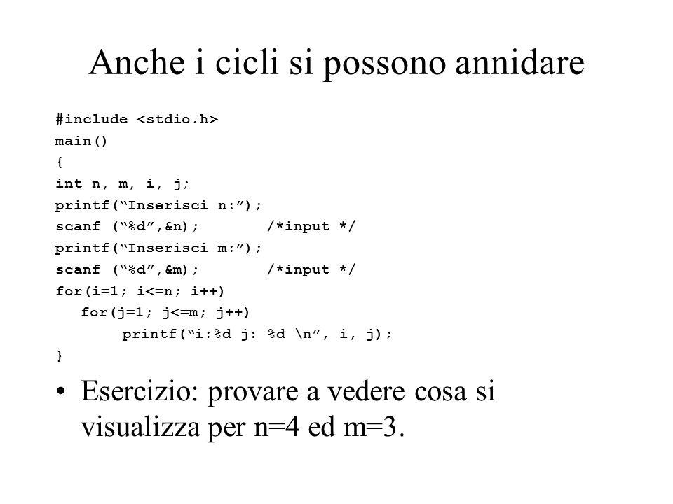 Anche i cicli si possono annidare #include main() { int n, m, i, j; printf( Inserisci n: ); scanf ( %d ,&n); /*input */ printf( Inserisci m: ); scanf ( %d ,&m); /*input */ for(i=1; i<=n; i++) for(j=1; j<=m; j++) printf( i:%d j: %d \n , i, j); } Esercizio: provare a vedere cosa si visualizza per n=4 ed m=3.