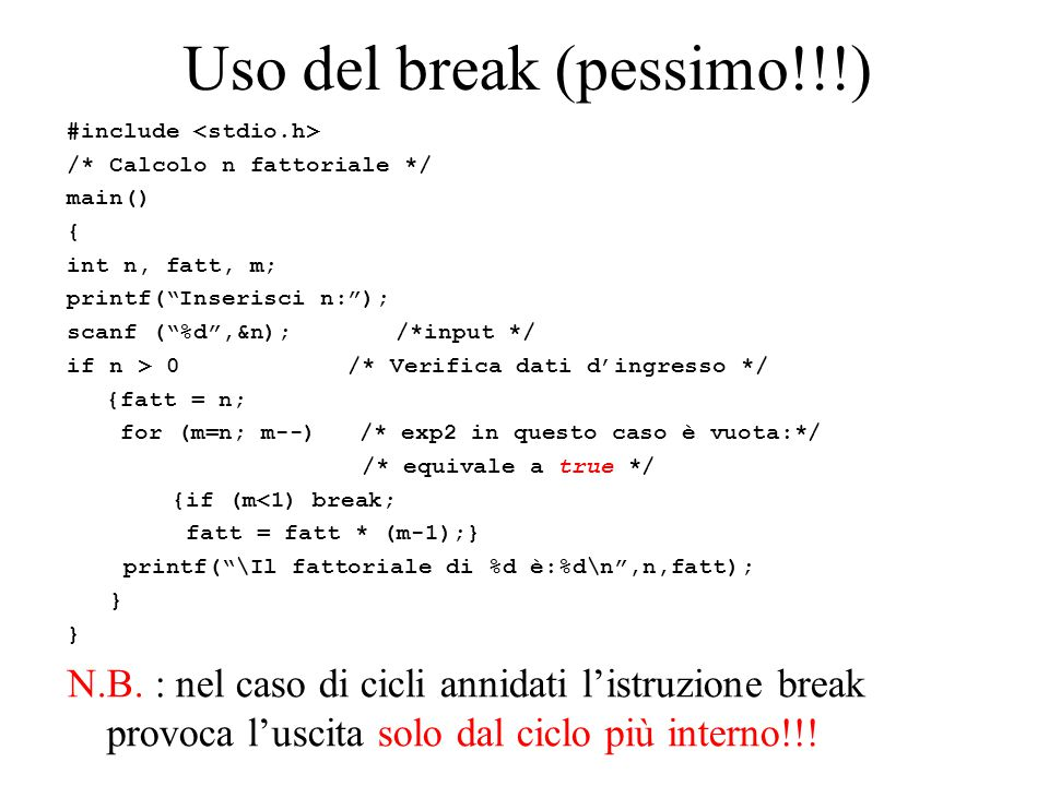 Uso del break (pessimo!!!) #include /* Calcolo n fattoriale */ main() { int n, fatt, m; printf( Inserisci n: ); scanf ( %d ,&n); /*input */ if n > 0 /* Verifica dati d'ingresso */ {fatt = n; for (m=n; m--) /* exp2 in questo caso è vuota:*/ /* equivale a true */ {if (m<1) break; fatt = fatt * (m-1);} printf( \Il fattoriale di %d è:%d\n ,n,fatt); } N.B.