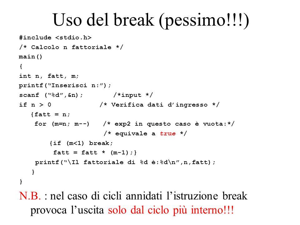 "Uso del break (pessimo!!!) #include /* Calcolo n fattoriale */ main() { int n, fatt, m; printf(""Inserisci n:""); scanf (""%d"",&n); /*input */ if n > 0 /"