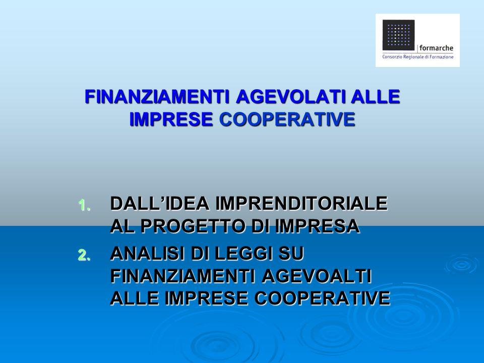 FINANZIAMENTI AGEVOLATI ALLE IMPRESE COOPERATIVE 1. DALL'IDEA IMPRENDITORIALE AL PROGETTO DI IMPRESA 2. ANALISI DI LEGGI SU FINANZIAMENTI AGEVOALTI AL