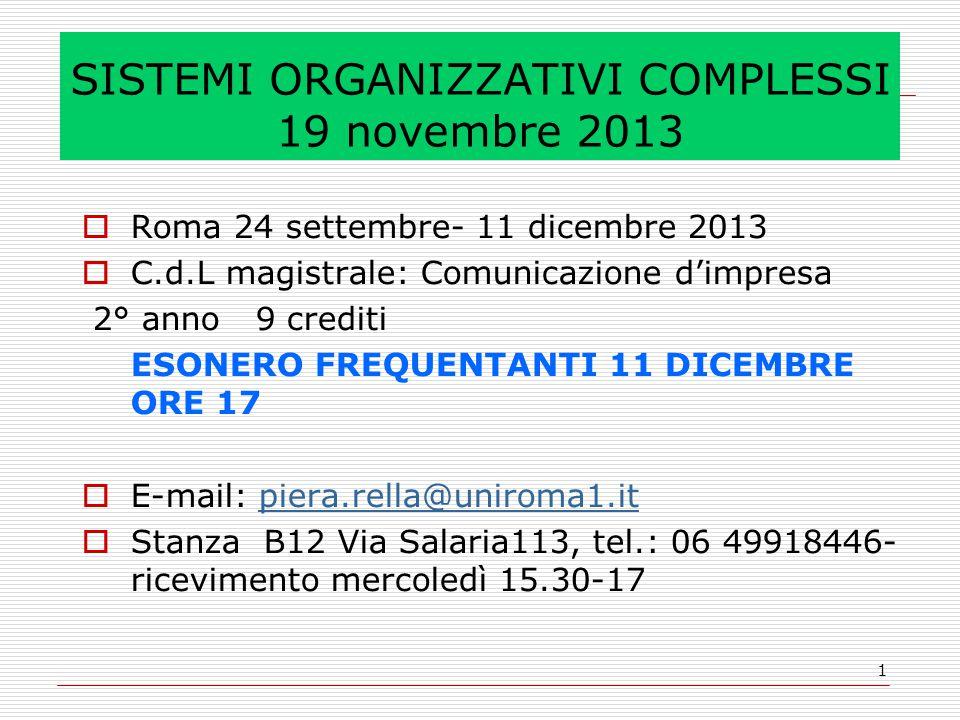 1 SISTEMI ORGANIZZATIVI COMPLESSI 19 novembre 2013  Roma 24 settembre- 11 dicembre 2013  C.d.L magistrale: Comunicazione d'impresa 2° anno 9 crediti ESONERO FREQUENTANTI 11 DICEMBRE ORE 17  E-mail: piera.rella@uniroma1.itpiera.rella@uniroma1.it  Stanza B12 Via Salaria113, tel.: 06 49918446- ricevimento mercoledì 15.30-17