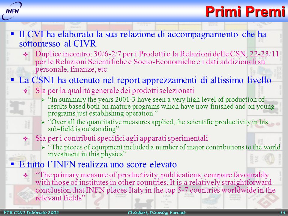 VTR CSN1 Febbraio 2005 Chiefari, Diemoz, Vercesi 14 Primi Premi  Il CVI ha elaborato la sua relazione di accompagnamento che ha sottomesso al CIVR  Duplice incontro: 30/6-2/7 per i Prodotti e la Relazioni delle CSN, 22-23/11 per le Relazioni Scientifiche e Socio-Economiche e i dati addizionali su personale, finanze, etc  La CSN1 ha ottenuto nel report apprezzamenti di altissimo livello  Sia per la qualità generale dei prodotti selezionati  In summary the years 2001-3 have seen a very high level of production of results based both on mature programs which have now finished and on young programs just establishing operation  Over all the quantitative measures applied, the scientific productivity in his sub-field is outstanding  Sia per i contributi specifici agli apparati sperimentali  The pieces of equipment included a number of major contributions to the world investment in this physics  E tutto l'INFN realizza uno score elevato  The primary measure of productivity, publications, compare favourably with those of institutes in other countries.