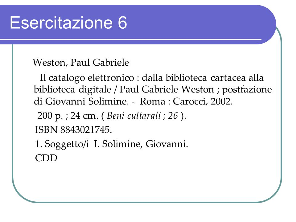 Esercitazione 6 Weston, Paul Gabriele Il catalogo elettronico : dalla biblioteca cartacea alla biblioteca digitale / Paul Gabriele Weston ; postfazion