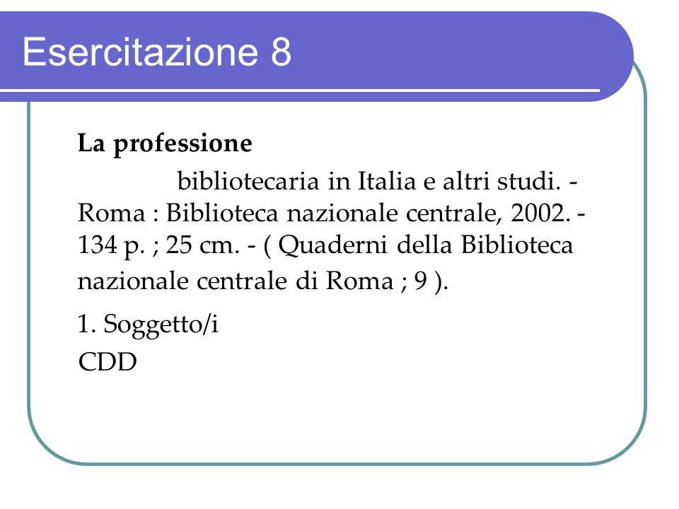 Esercitazione 8 La professione bibliotecaria in Italia e altri studi. - Roma : Biblioteca nazionale centrale, 2002. - 134 p. ; 25 cm. - ( Quaderni del
