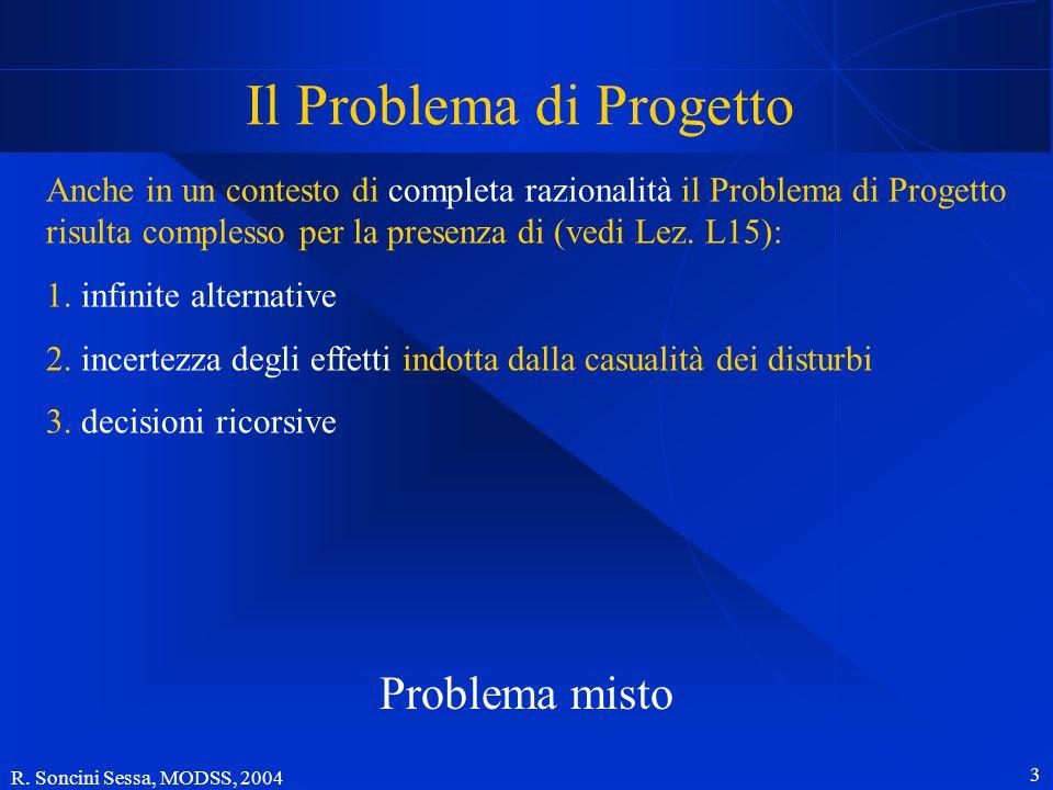 R. Soncini Sessa, MODSS, 2004 2 Il Problema di Progetto Anche in un contesto di completa razionalità il Problema di Progetto risulta complesso per la