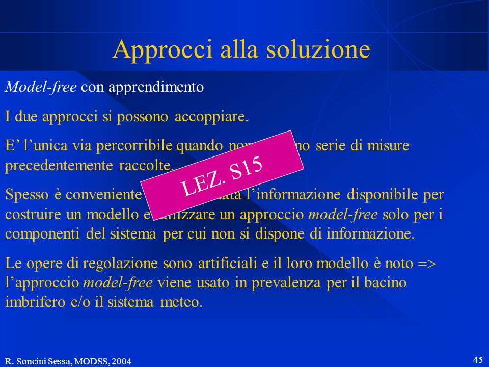 """R. Soncini Sessa, MODSS, 2004 44 Approcci alla soluzione Con apprendimento Emulando l'apprendimento umano, la politica viene """"appresa"""" sperimentando g"""