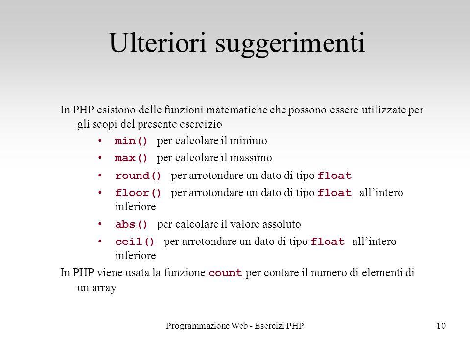 In PHP esistono delle funzioni matematiche che possono essere utilizzate per gli scopi del presente esercizio min() per calcolare il minimo max() per calcolare il massimo round() per arrotondare un dato di tipo float floor() per arrotondare un dato di tipo float all'intero inferiore abs() per calcolare il valore assoluto ceil() per arrotondare un dato di tipo float all'intero inferiore In PHP viene usata la funzione count per contare il numero di elementi di un array Ulteriori suggerimenti 10Programmazione Web - Esercizi PHP
