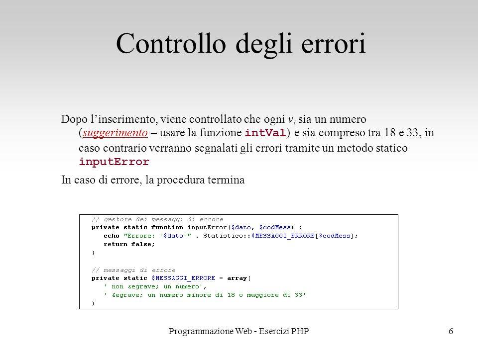 Dopo l'inserimento, viene controllato che ogni v i sia un numero (suggerimento – usare la funzione intVal ) e sia compreso tra 18 e 33, in caso contrario verranno segnalati gli errori tramite un metodo statico inputError In caso di errore, la procedura termina Controllo degli errori 6Programmazione Web - Esercizi PHP