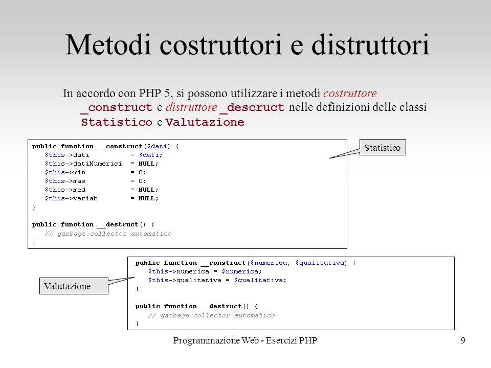 In accordo con PHP 5, si possono utilizzare i metodi costruttore _construct e distruttore _descruct nelle definizioni delle classi Statistico e Valutazione Metodi costruttori e distruttori 9Programmazione Web - Esercizi PHP Statistico Valutazione