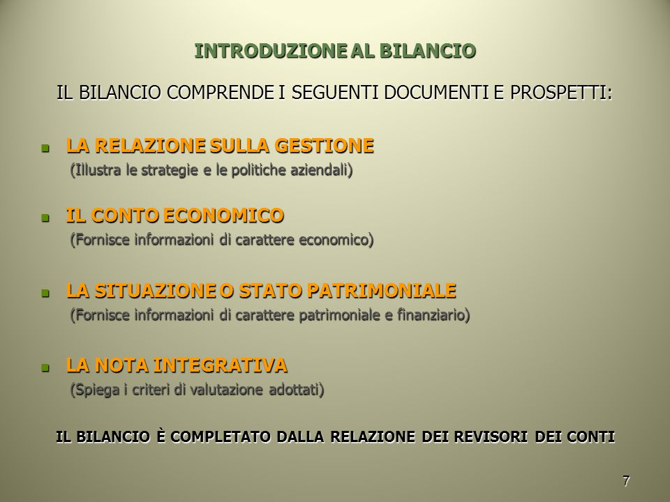 7 INTRODUZIONE AL BILANCIO IL BILANCIO COMPRENDE I SEGUENTI DOCUMENTI E PROSPETTI: LA RELAZIONE SULLA GESTIONE LA RELAZIONE SULLA GESTIONE (Illustra le strategie e le politiche aziendali) IL CONTO ECONOMICO IL CONTO ECONOMICO (Fornisce informazioni di carattere economico) LA SITUAZIONE O STATO PATRIMONIALE LA SITUAZIONE O STATO PATRIMONIALE (Fornisce informazioni di carattere patrimoniale e finanziario) LA NOTA INTEGRATIVA LA NOTA INTEGRATIVA (Spiega i criteri di valutazione adottati) IL BILANCIO È COMPLETATO DALLA RELAZIONE DEI REVISORI DEI CONTI