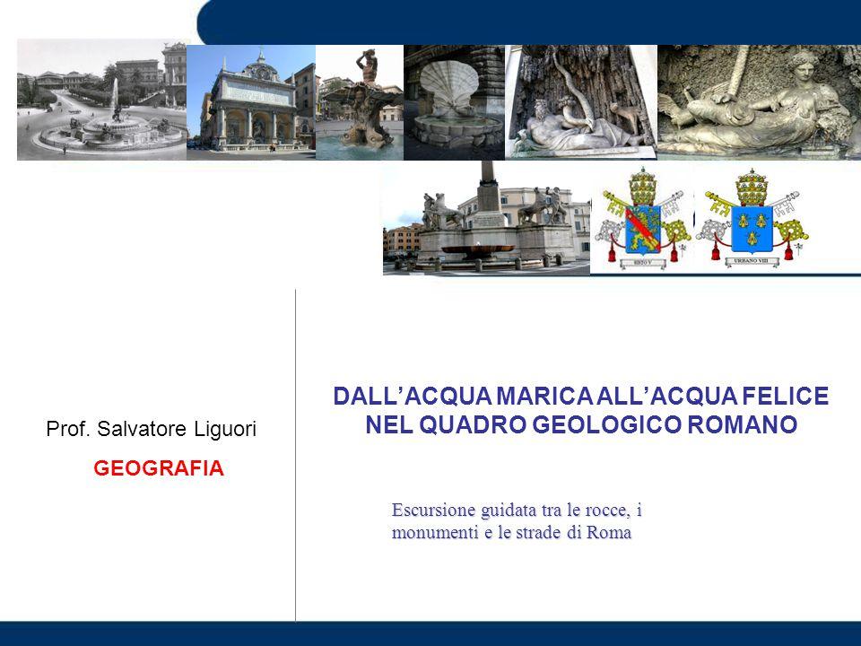 DALL'ACQUA MARICA ALL'ACQUA FELICE NEL QUADRO GEOLOGICO ROMANO Escursione guidata tra le rocce, i monumenti e le strade di Roma Prof. Salvatore Liguor