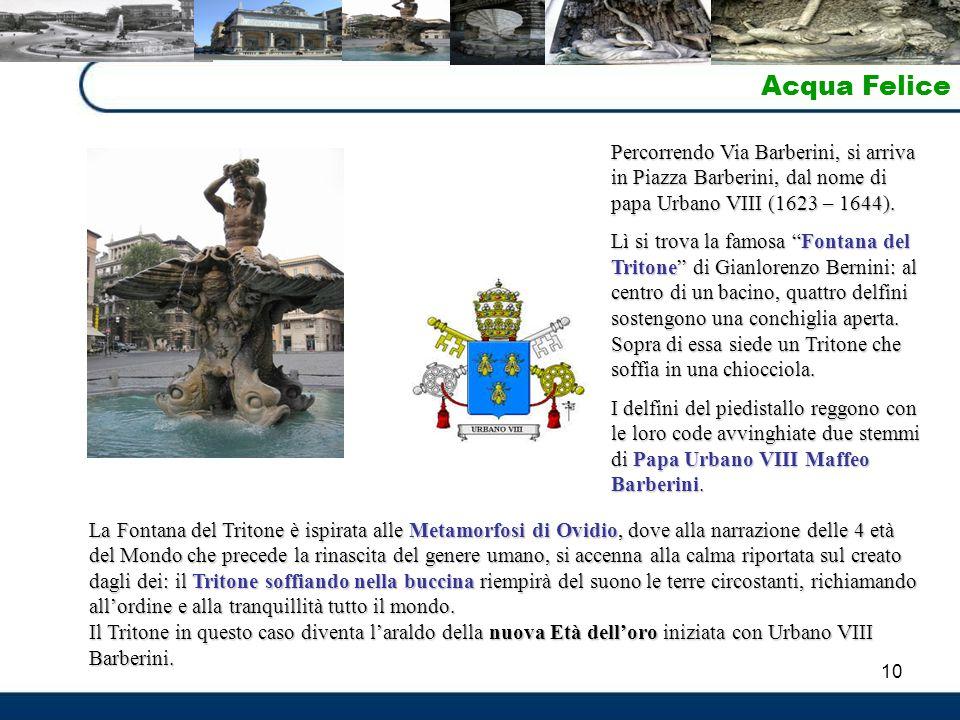"""10 Acqua Felice Percorrendo Via Barberini, si arriva in Piazza Barberini, dal nome di papa Urbano VIII (1623 – 1644). Lì si trova la famosa """"Fontana d"""