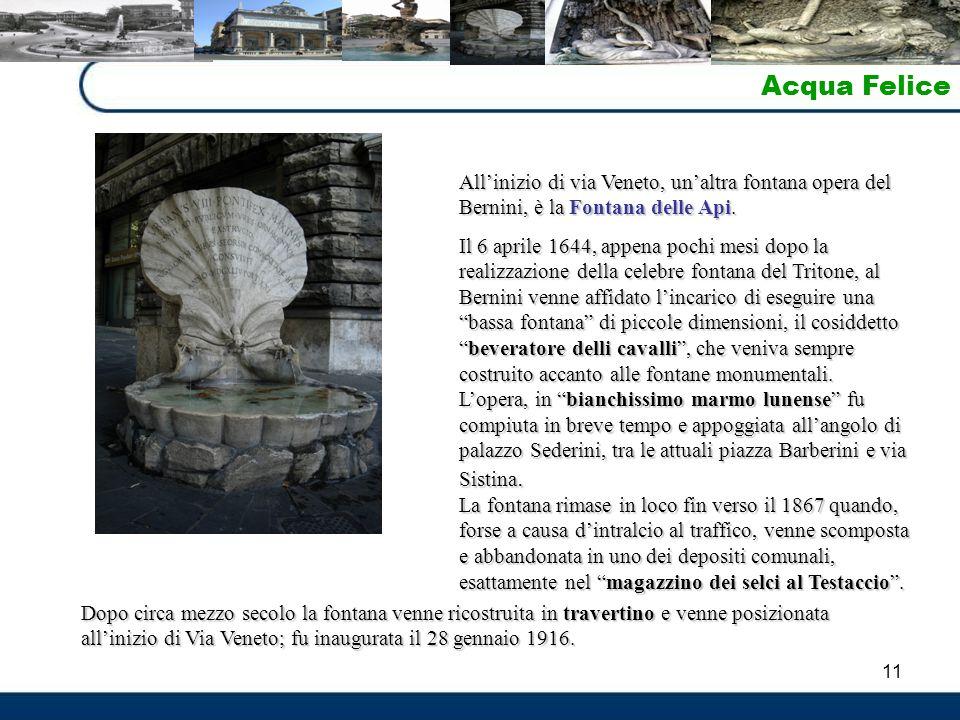 11 Acqua Felice All'inizio di via Veneto, un'altra fontana opera del Bernini, è la Fontana delle Api. Il 6 aprile 1644, appena pochi mesi dopo la real
