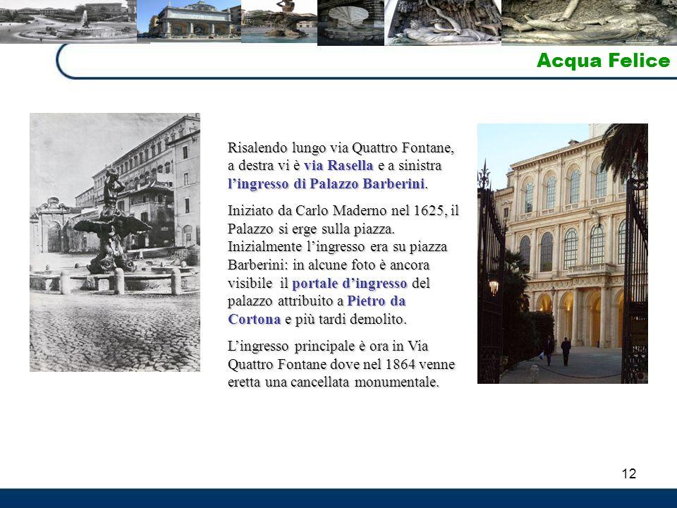 12 Acqua Felice Risalendo lungo via Quattro Fontane, a destra vi è via Rasella e a sinistra l'ingresso di Palazzo Barberini. Iniziato da Carlo Maderno