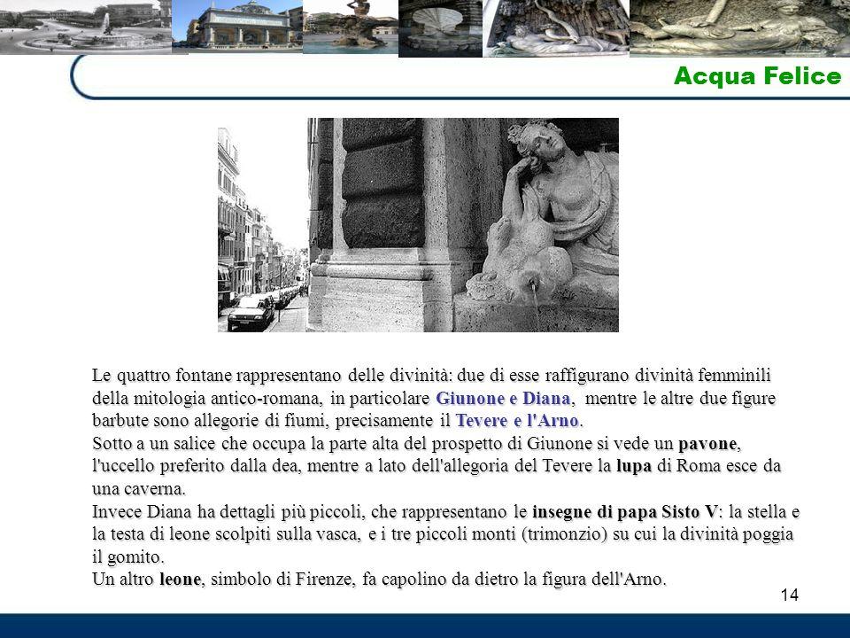 14 Acqua Felice Le quattro fontane rappresentano delle divinità: due di esse raffigurano divinità femminili della mitologia antico-romana, in particolare Giunone e Diana, mentre le altre due figure barbute sono allegorie di fiumi, precisamente il Tevere e l Arno.