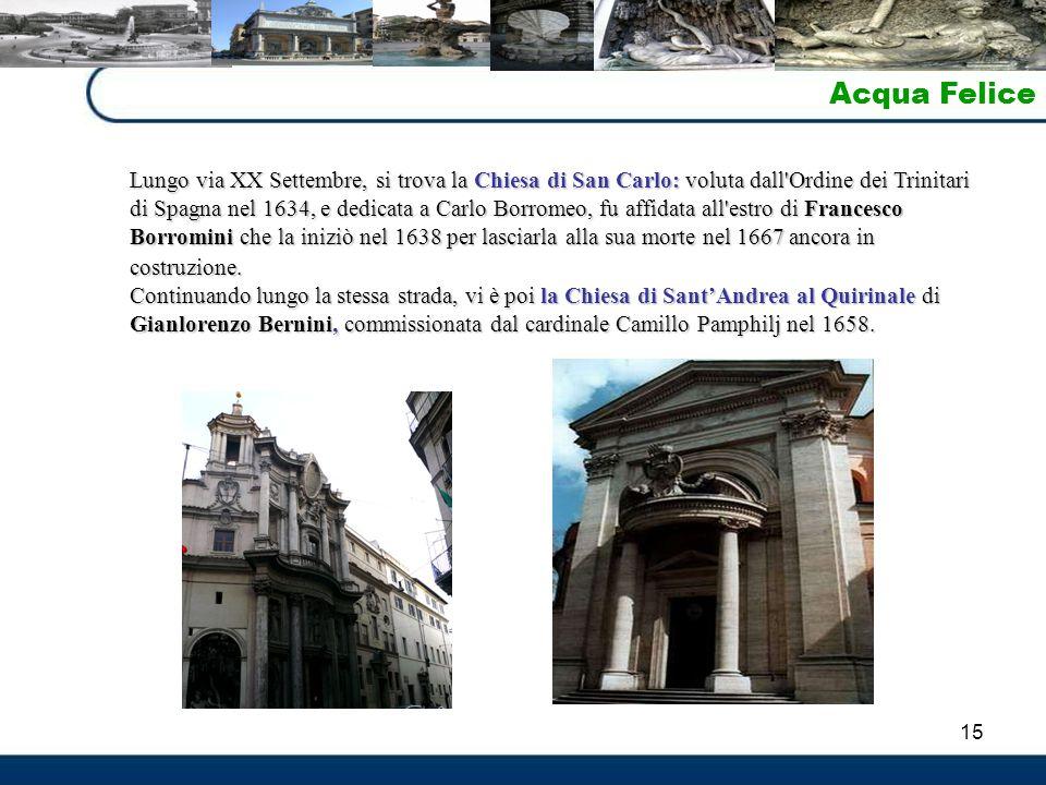 15 Acqua Felice Lungo via XX Settembre, si trova la Chiesa di San Carlo: voluta dall'Ordine dei Trinitari di Spagna nel 1634, e dedicata a Carlo Borro