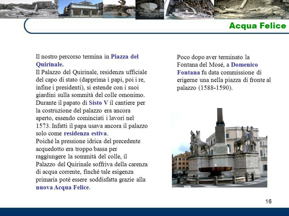 16 Acqua Felice Il nostro percorso termina in Piazza del Quirinale. Il Palazzo del Quirinale, residenza ufficiale del capo di stato (dapprima i papi,